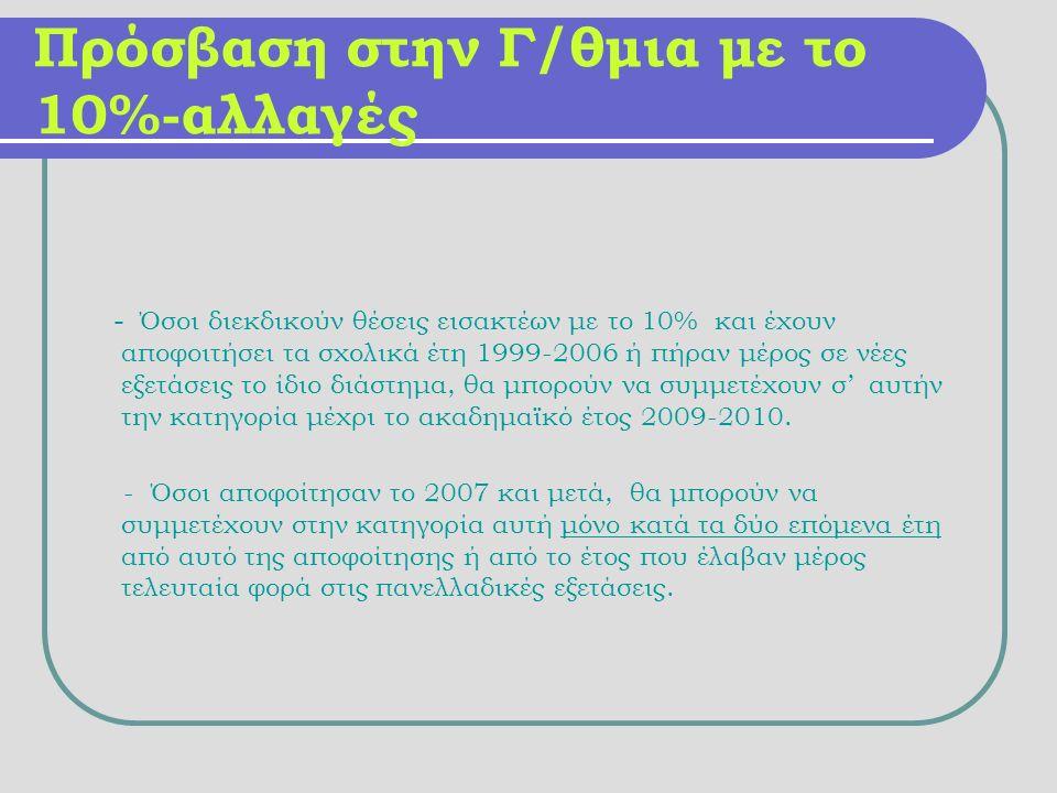 Πρόσβαση στην Γ/θμια με το 10%-αλλαγές - Όσοι διεκδικούν θέσεις εισακτέων με το 10% και έχουν αποφοιτήσει τα σχολικά έτη 1999-2006 ή πήραν μέρος σε νέες εξετάσεις το ίδιο διάστημα, θα μπορούν να συμμετέχουν σ' αυτήν την κατηγορία μέχρι το ακαδημαϊκό έτος 2009-2010.