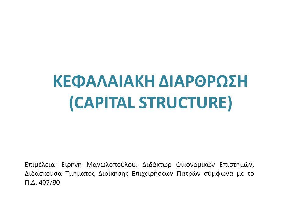 ΚΕΦΑΛΑΙΑΚΗ ΔΙΑΡΘΡΩΣΗ (CAPITAL STRUCTURE) Επιμέλεια: Ειρήνη Μανωλοπούλου, Διδάκτωρ Οικονομικών Επιστημών, Διδάσκουσα Τμήματος Διοίκησης Επιχειρήσεων Πα