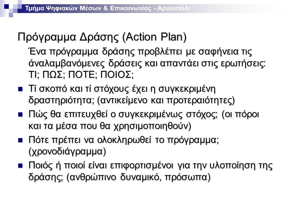 Πρόγραμμα Δράσης (Action Plan) Τμήμα Ψηφιακών Μέσων & Επικοινωνίας - Αργοστόλι Ένα πρόγραμμα δράσης προβλέπει με σαφήνεια τις άναλαμβανόμενες δράσεις και απαντάει στις ερωτήσεις: ΤΙ; ΠΩΣ; ΠΟΤΕ; ΠΟΙΟΣ; Τί σκοπό και τί στόχους έχει η συγκεκριμένη δραστηριότητα; (αντικείμενο και προτεραιότητες) Τί σκοπό και τί στόχους έχει η συγκεκριμένη δραστηριότητα; (αντικείμενο και προτεραιότητες) Πώς θα επιτευχθεί ο συγκεκριμένως στόχος; (οι πόροι και τα μέσα που θα χρησιμοποιηθούν) Πώς θα επιτευχθεί ο συγκεκριμένως στόχος; (οι πόροι και τα μέσα που θα χρησιμοποιηθούν) Πότε πρέπει να ολοκληρωθεί το πρόγραμμα; (χρονοδιάγραμμα) Πότε πρέπει να ολοκληρωθεί το πρόγραμμα; (χρονοδιάγραμμα) Ποιός ή ποιοί είναι επιφορτισμένοι για την υλοποίηση της δράσης; (ανθρώπινο δυναμικό, πρόσωπα) Ποιός ή ποιοί είναι επιφορτισμένοι για την υλοποίηση της δράσης; (ανθρώπινο δυναμικό, πρόσωπα)