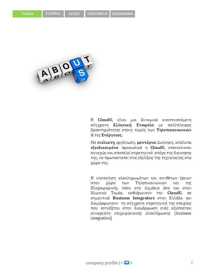 company profile | 3 ΓΕΝΙΚΑ ΕΤΑΙΡΕΙΑ ΛΥΣΕΙΣΥΠΟΣΤΗΡΙΞΗΕΠΙΚΟΙΝΩΝΙΑ Η εταιρεία ειδικεύεται,  στο σχεδιασμό και την υλοποίηση ολοκληρωμένων λύσεων μέσα από σταθερές συνεργασίες με μεγάλους οίκους του εξωτερικού, όπως:  Expert business partner του οίκου ALCATEL- LUCENT  Certified business partner του οίκου Ericsson-Lg  Συνεργάτης Intertech Panasonic  Certified business partner του οίκου Mediatel Data  Αποκλειστικός αντιπρόσωπος του οίκου Husan  Παροχή ολοκληρωμένων υπηρεσιών  Ανάπτυξη στρατηγικών συνεργασιών Η CloudU δεν θα μπορούσε να πραγματοποιήσει τους υψηλούς της στόχους αν δεν έδινε μεγάλη σημασία στο ειδικό βάρος του απασχολούμενο προσωπικό της, επιστημονικό και τεχνικό.