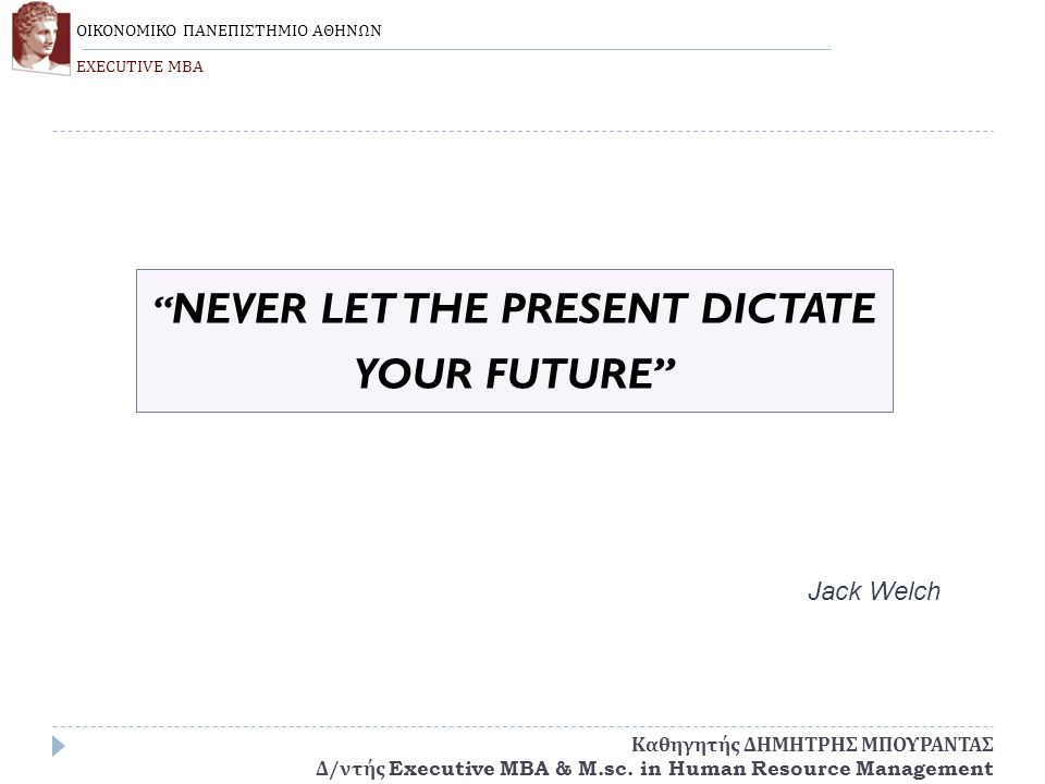 """ NEVER LET THE PRESENT DICTATE YOUR FUTURE"" Jack Welch ΟΙΚΟΝΟΜΙΚΟ ΠΑΝΕΠΙΣΤΗΜΙΟ ΑΘΗΝΩΝ EXECUTIVE MBA Καθηγητής ΔΗΜΗΤΡΗΣ ΜΠΟΥΡΑΝΤΑΣ Δ / ντής Executive"