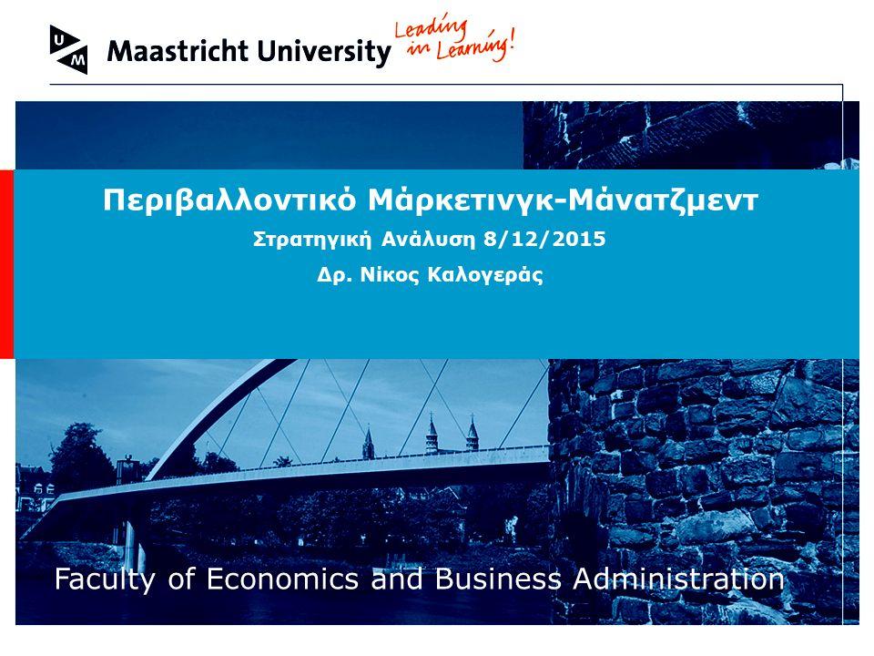 Welcome to Maastricht University Faculty of Economics and Business Administration Περιβαλλοντικό Μάρκετινγκ-Μάνατζμεντ Στρατηγική Ανάλυση 8/12/2015 Δρ.