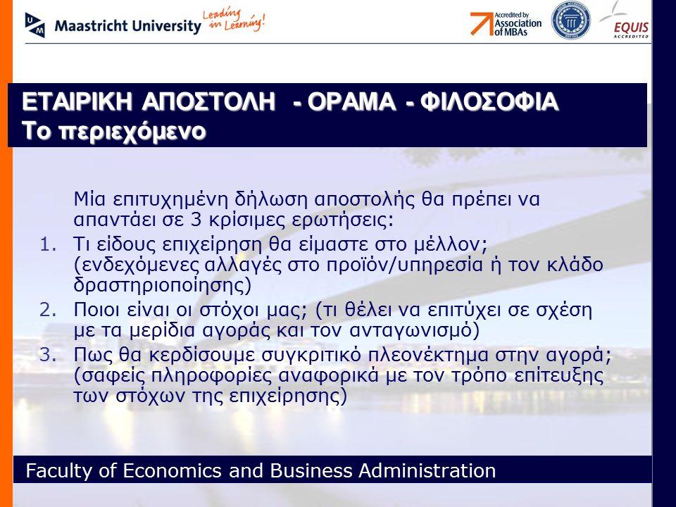 Faculty of Economics and Business Administration ΕΤΑΙΡΙΚΗ ΑΠΟΣΤΟΛΗ - ΟΡΑΜΑ - ΦΙΛΟΣΟΦΙΑ Το περιεχόμενο Μία επιτυχημένη δήλωση αποστολής θα πρέπει να απαντάει σε 3 κρίσιμες ερωτήσεις: 1.Τι είδους επιχείρηση θα είμαστε στο μέλλον; (ενδεχόμενες αλλαγές στο προϊόν/υπηρεσία ή τον κλάδο δραστηριοποίησης) 2.Ποιοι είναι οι στόχοι μας; (τι θέλει να επιτύχει σε σχέση με τα μερίδια αγοράς και τον ανταγωνισμό) 3.Πως θα κερδίσουμε συγκριτικό πλεονέκτημα στην αγορά; (σαφείς πληροφορίες αναφορικά με τον τρόπο επίτευξης των στόχων της επιχείρησης)