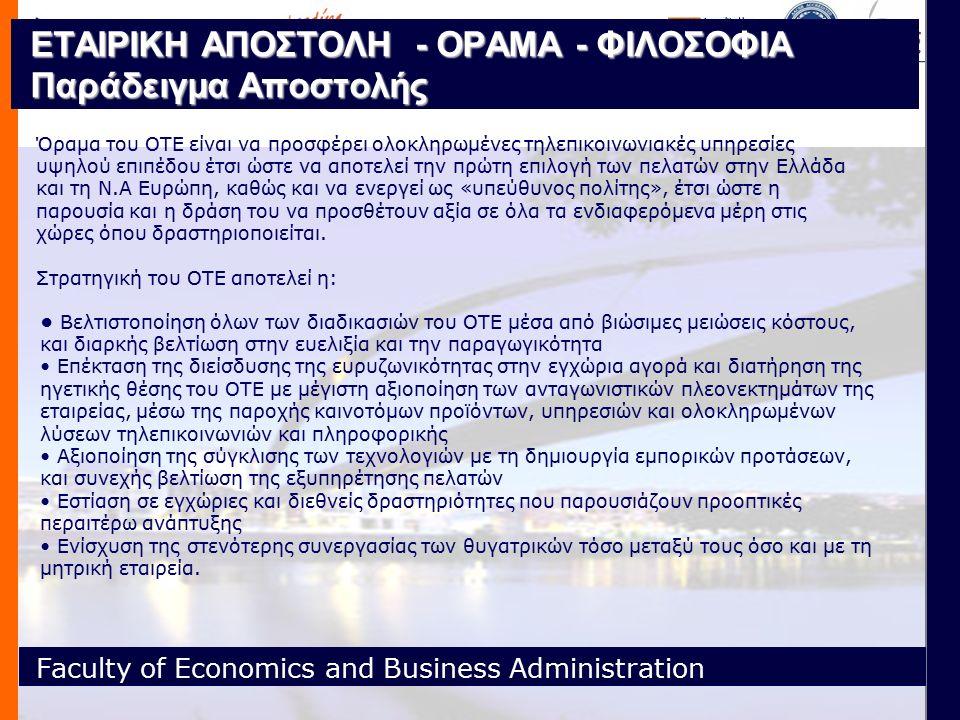 Faculty of Economics and Business Administration ΕΤΑΙΡΙΚΗ ΑΠΟΣΤΟΛΗ - ΟΡΑΜΑ - ΦΙΛΟΣΟΦΙΑ Παράδειγμα Αποστολής Όραμα του ΟΤΕ είναι να προσφέρει ολοκληρωμένες τηλεπικοινωνιακές υπηρεσίες υψηλού επιπέδου έτσι ώστε να αποτελεί την πρώτη επιλογή των πελατών στην Ελλάδα και τη Ν.Α Ευρώπη, καθώς και να ενεργεί ως «υπεύθυνος πολίτης», έτσι ώστε η παρουσία και η δράση του να προσθέτουν αξία σε όλα τα ενδιαφερόμενα μέρη στις χώρες όπου δραστηριοποιείται.
