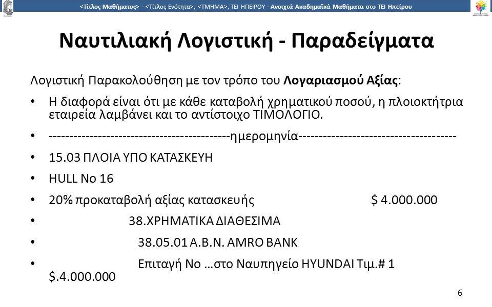 6 -,, ΤΕΙ ΗΠΕΙΡΟΥ - Ανοιχτά Ακαδημαϊκά Μαθήματα στο ΤΕΙ Ηπείρου Ναυτιλιακή Λογιστική - Παραδείγματα Λογιστική Παρακολούθηση με τον τρόπο του Λογαριασμού Αξίας: Η διαφορά είναι ότι με κάθε καταβολή χρηματικού ποσού, η πλοιοκτήτρια εταιρεία λαμβάνει και το αντίστοιχο ΤΙΜΟΛΟΓΙΟ.