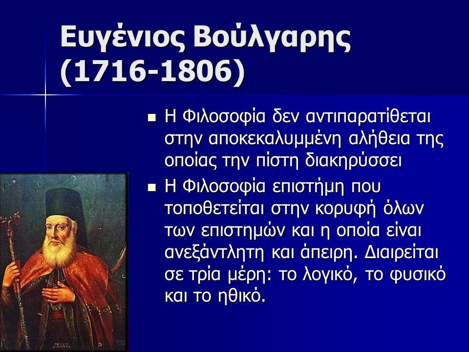 Ευγένιος Βούλγαρης (1716-1806) Η Φιλοσοφία δεν αντιπαρατίθεται στην αποκεκαλυμμένη αλήθεια της οποίας την πίστη διακηρύσσει Η Φιλοσοφία δεν αντιπαρατίθεται στην αποκεκαλυμμένη αλήθεια της οποίας την πίστη διακηρύσσει Η Φιλοσοφία επιστήμη που τοποθετείται στην κορυφή όλων των επιστημών και η οποία είναι ανεξάντλητη και άπειρη.