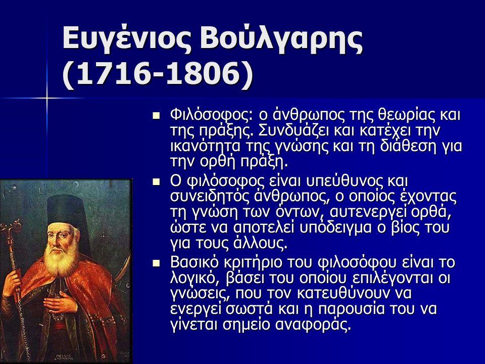 Ευγένιος Βούλγαρης (1716-1806) Φιλόσοφος: ο άνθρωπος της θεωρίας και της πράξης. Συνδυάζει και κατέχει την ικανότητα της γνώσης και τη διάθεση για την