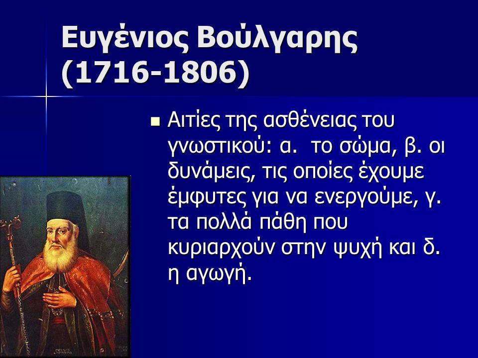 Ευγένιος Βούλγαρης (1716-1806) Αιτίες της ασθένειας του γνωστικού: α. το σώμα, β. οι δυνάμεις, τις οποίες έχουμε έμφυτες για να ενεργούμε, γ. τα πολλά