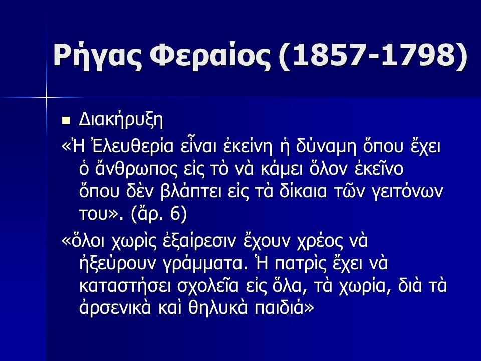 Ρήγας Φεραίος (1857-1798) Διακήρυξη Διακήρυξη «Ἡ Ἐλευθερία εἶναι ἐκείνη ἡ δύναμη ὅπου ἔχει ὁ ἄνθρωπος εἰς τὸ νὰ κάμει ὅλον ἐκεῖνο ὅπου δὲν βλάπτει εἰς