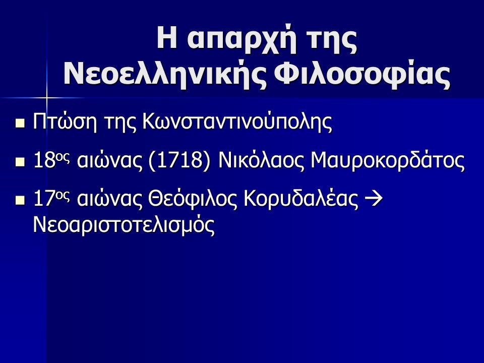 Η απαρχή της Νεοελληνικής Φιλοσοφίας Πτώση της Κωνσταντινούπολης Πτώση της Κωνσταντινούπολης 18 ος αιώνας (1718) Νικόλαος Μαυροκορδάτος 18 ος αιώνας (
