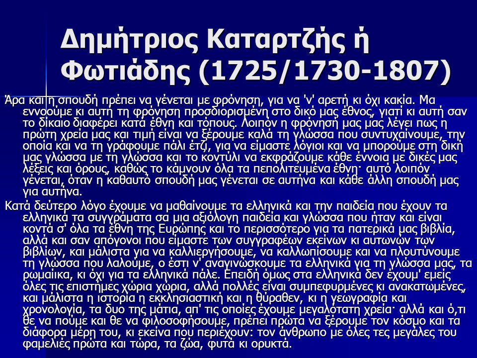 Δημήτριος Καταρτζής ή Φωτιάδης (1725/1730-1807) Άρα και η σπουδή πρέπει να γένεται με φρόνηση, για να 'ν' αρετή κι όχι κακία. Μα εννοούμε κι αυτή τη φ