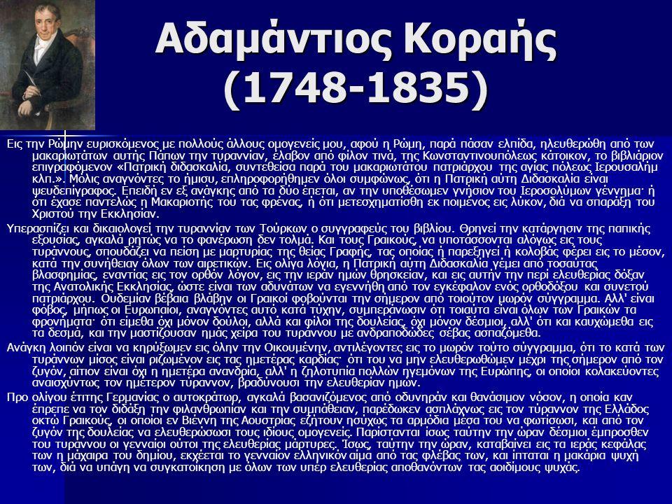 Αδαμάντιος Κοραής (1748-1835) Εις την Ρώμην ευρισκόμενος με πολλούς άλλους ομογενείς μου, αφού η Ρώμη, παρά πάσαν ελπίδα, ηλευθερώθη από των μακαριωτάτων αυτής Πάπων την τυραννίαν, έλαβον από φίλον τινά, της Κωνσταντινουπόλεως κάτοικον, το βιβλιάριον επιγραφόμενον «Πατρική διδασκαλία, συντεθείσα παρά του μακαριωτάτου πατριάρχου της αγίας πόλεως Ιερουσαλήμ κλπ.».