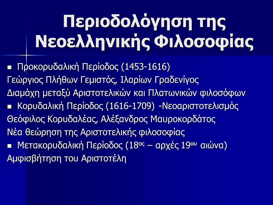 Περιοδολόγηση της Νεοελληνικής Φιλοσοφίας Προκορυδαλική Περίοδος (1453-1616) Προκορυδαλική Περίοδος (1453-1616) Γεώργιος Πλήθων Γεμιστός, Ιλαρίων Γραδενίγος Διαμάχη μεταξύ Αριστοτελικών και Πλατωνικών φιλοσόφων Κορυδαλική Περίοδος (1616-1709) -Νεοαριστοτελισμός Κορυδαλική Περίοδος (1616-1709) -Νεοαριστοτελισμός Θεόφιλος Κορυδαλέας, Αλέξανδρος Μαυροκορδάτος Νέα θεώρηση της Αριστοτελικής φιλοσοφίας Μετακορυδαλική Περίοδος (18 ος – αρχές 19 ου αιώνα) Μετακορυδαλική Περίοδος (18 ος – αρχές 19 ου αιώνα) Αμφισβήτηση του Αριστοτέλη