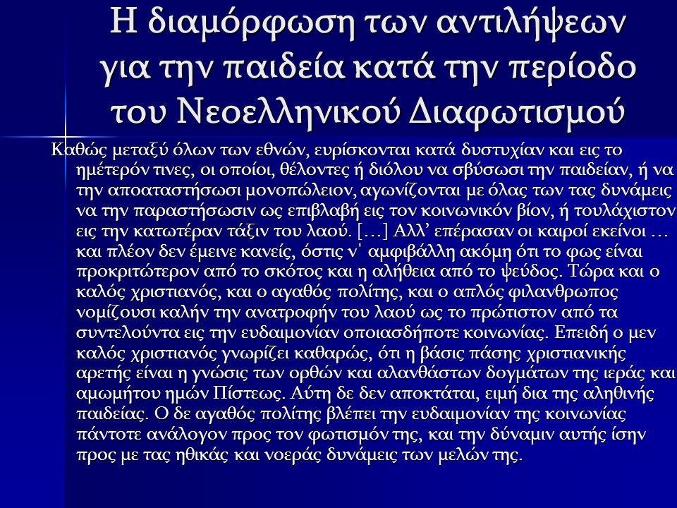 Η διαμόρφωση των αντιλήψεων για την παιδεία κατά την περίοδο του Νεοελληνικού Διαφωτισμού Η κριτική που προέβαλλαν οι λόγιοι του διαφωτισμού στην κατεστημένη αντίληψη για την παιδεία αφορούσε: 1.Στην επιμονή των σχολαστικών δασκάλων στην «ξηρά» διδασκαλία της αρχαίας ελληνικής 2.Στην αδιαφορία για την καθομιλούμενη γλώσσα 3.Στην αυστηρή προσήλωση στη λόγια παράδοση, όπως αυτή διαμορφώθηκε κατά τη διάρκεια του 17ου και 18ου αιώνα 4.Στον αποκλεισμό των θετικών επιστημών 5.Στη χρησιμοποίηση ακατάλληλων και ξεπερασμένων διδακτικών εγχειριδίων 6.Στην περιφρόνηση προς νέες παιδαγωγικές μεθόδους 7.Στην έλλειψη ολοκληρωμένων προγραμμάτων σπουδών 8.Στην ανυπαρξία ειδικευμένου διδακτικού προσωπικού