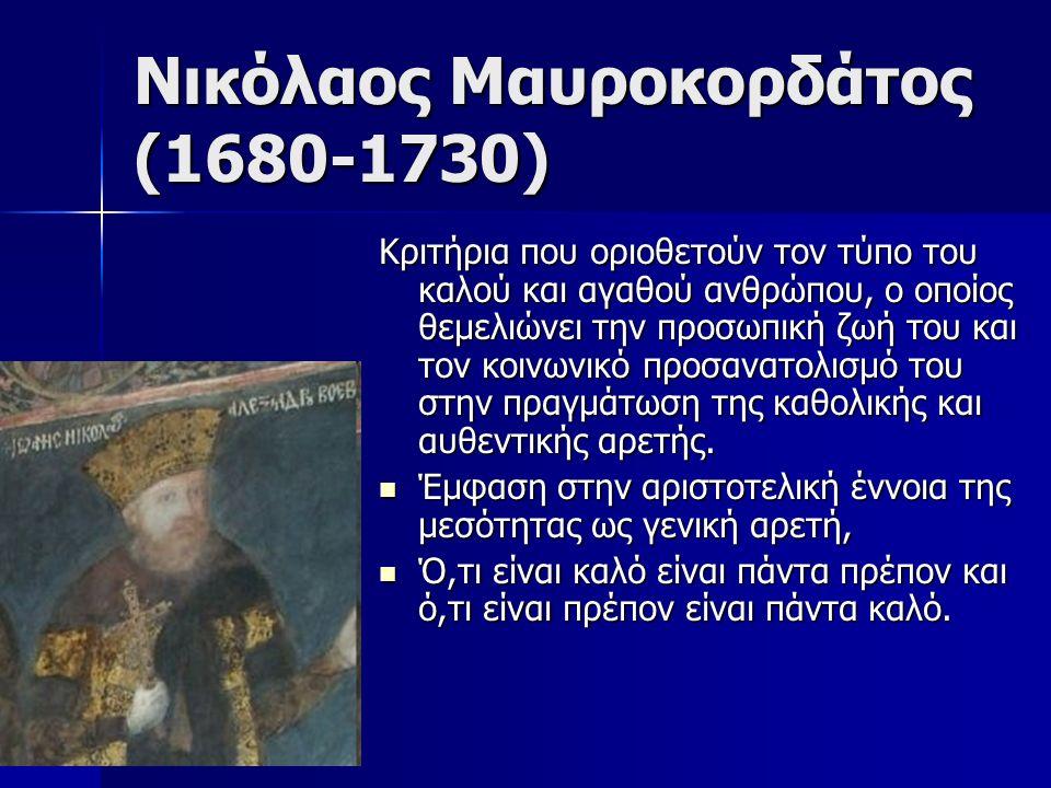 Νικόλαος Μαυροκορδάτος (1680-1730) Κριτήρια που οριοθετούν τον τύπο του καλού και αγαθού ανθρώπου, ο οποίος θεμελιώνει την προσωπική ζωή του και τον κοινωνικό προσανατολισμό του στην πραγμάτωση της καθολικής και αυθεντικής αρετής.