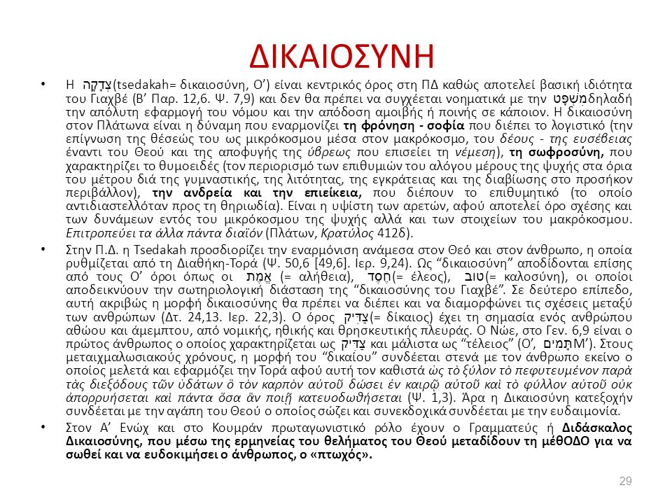 ΔΙΚΑΙΟΣΥΝΗ Η צְדָקָה (tsedakah= δικαιοσύνη, Ο') είναι κεντρικός όρος στη ΠΔ καθώς αποτελεί βασική ιδιότητα του Γιαχβέ (Β' Παρ.
