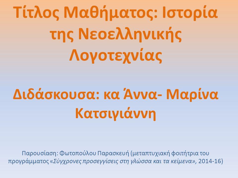 Τίτλος Μαθήματος: Ιστορία της Νεοελληνικής Λογοτεχνίας Διδάσκουσα: κα Άννα- Μαρίνα Κατσιγιάννη Παρουσίαση: Φωτοπούλου Παρασκευή (μεταπτυχιακή φοιτήτρια του προγράμματος «Σύγχρονες προσεγγίσεις στη γλώσσα και τα κείμενα», 2014-16)