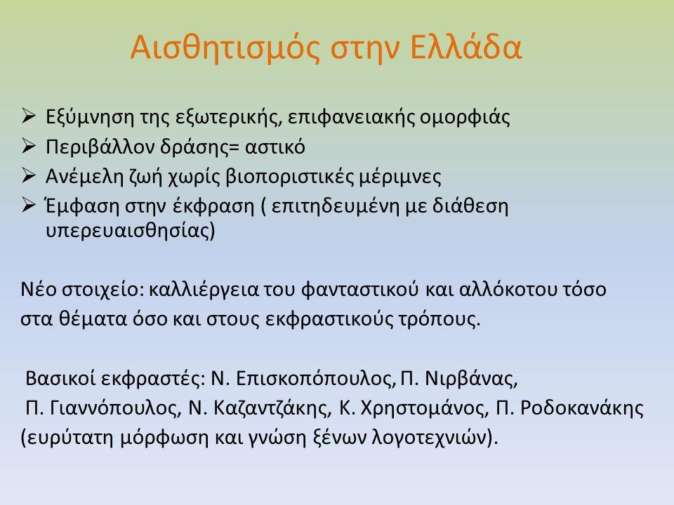 Αισθητισμός στην Ελλάδα  Εξύμνηση της εξωτερικής, επιφανειακής ομορφιάς  Περιβάλλον δράσης= αστικό  Ανέμελη ζωή χωρίς βιοποριστικές μέριμνες  Έμφαση στην έκφραση ( επιτηδευμένη με διάθεση υπερευαισθησίας) Νέο στοιχείο: καλλιέργεια του φανταστικού και αλλόκοτου τόσο στα θέματα όσο και στους εκφραστικούς τρόπους.