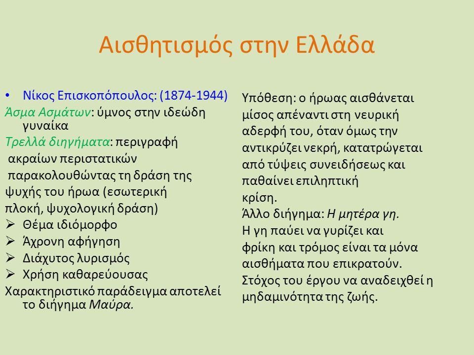 Αισθητισμός στην Ελλάδα Νίκος Επισκοπόπουλος: (1874-1944) Άσμα Ασμάτων: ύμνος στην ιδεώδη γυναίκα Τρελλά διηγήματα: περιγραφή ακραίων περιστατικών παρακολουθώντας τη δράση της ψυχής του ήρωα (εσωτερική πλοκή, ψυχολογική δράση)  Θέμα ιδιόμορφο  Άχρονη αφήγηση  Διάχυτος λυρισμός  Χρήση καθαρεύουσας Χαρακτηριστικό παράδειγμα αποτελεί το διήγημα Μαύρα.