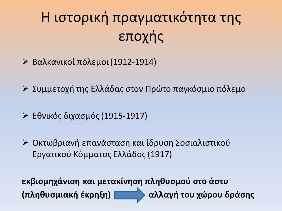 Η ιστορική πραγματικότητα της εποχής  Βαλκανικοί πόλεμοι (1912-1914)  Συμμετοχή της Ελλάδας στον Πρώτο παγκόσμιο πόλεμο  Εθνικός διχασμός (1915-1917)  Οκτωβριανή επανάσταση και ίδρυση Σοσιαλιστικού Εργατικού Κόμματος Ελλάδος (1917) εκβιομηχάνιση και μετακίνηση πληθυσμού στο άστυ (πληθυσμιακή έκρηξη) αλλαγή του χώρου δράσης