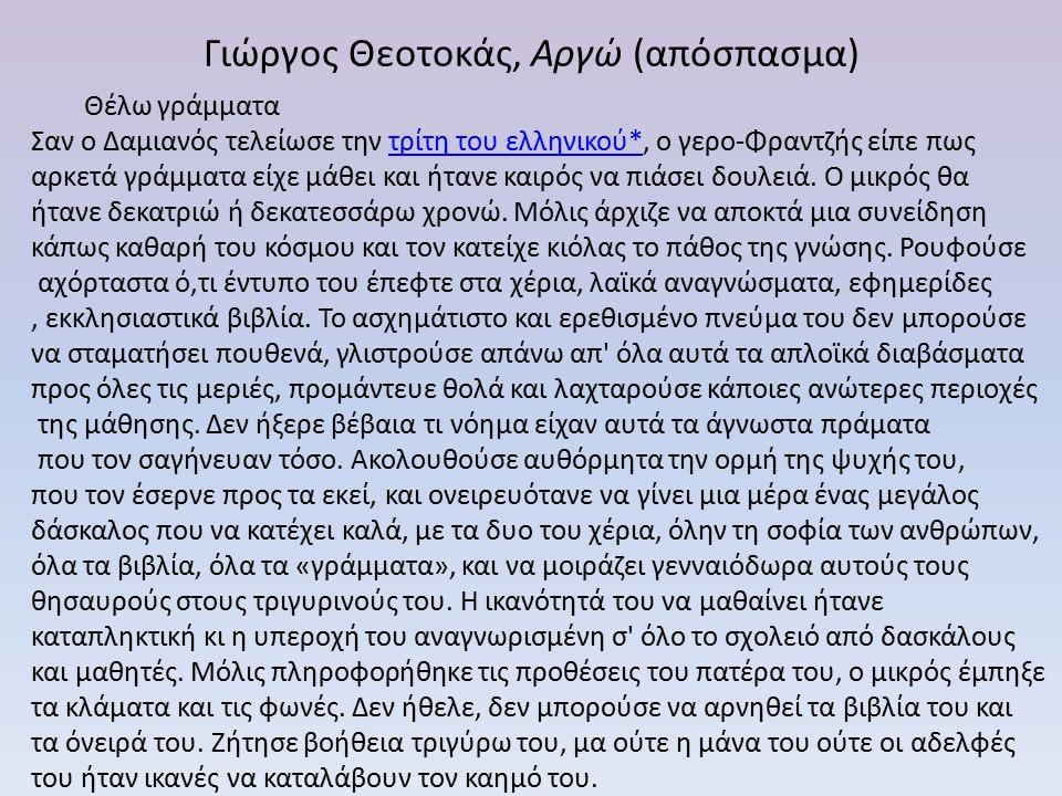Γιώργος Θεοτοκάς, Αργώ (απόσπασμα) Θέλω γράμματα Σαν ο Δαμιανός τελείωσε την τρίτη του ελληνικού*, ο γερο-Φραντζής είπε πωςτρίτη του ελληνικού* αρκετά γράμματα είχε μάθει και ήτανε καιρός να πιάσει δουλειά.