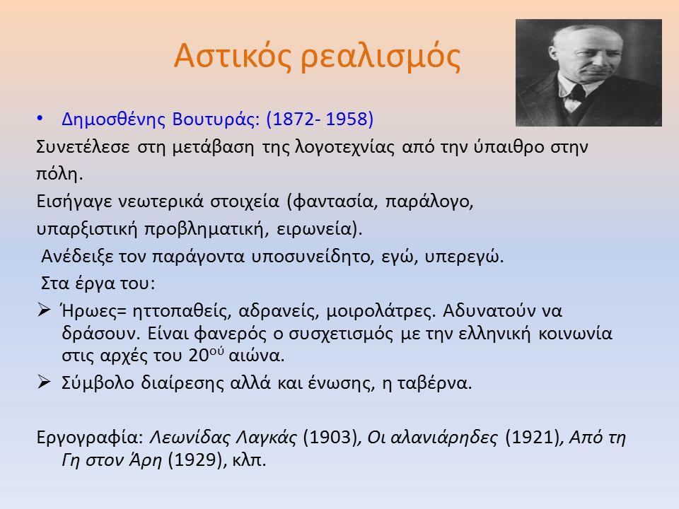 Αστικός ρεαλισμός Δημοσθένης Βουτυράς: (1872- 1958) Συνετέλεσε στη μετάβαση της λογοτεχνίας από την ύπαιθρο στην πόλη.