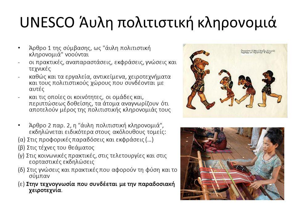 UNESCO Άυλη πολιτιστική κληρονομιά Άρθρο 1 της σύμβασης, ως άυλη πολιτιστική κληρονομιά νοούνται - οι πρακτικές, αναπαραστάσεις, εκφράσεις, γνώσεις και τεχνικές - καθώς και τα εργαλεία, αντικείμενα, χειροτεχνήματα και τους πολιτιστικούς χώρους που συνδέονται με αυτές -και τις οποίες οι κοινότητες, οι ομάδες και, περιπτώσεως δοθείσης, τα άτομα αναγνωρίζουν ότι αποτελούν μέρος της πολιτιστικής κληρονομιάς τους Άρθρο 2 παρ.