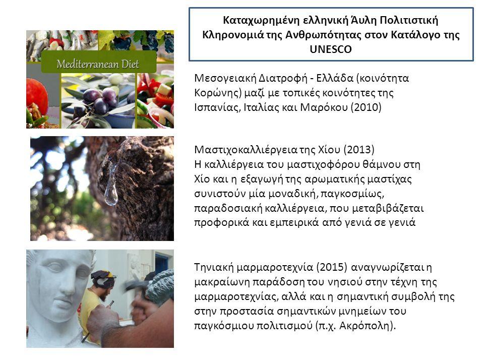 Μεσογειακή Διατροφή - Ελλάδα (κοινότητα Κορώνης) μαζί με τοπικές κοινότητες της Ισπανίας, Ιταλίας και Μαρόκου (2010) Μαστιχοκαλλιέργεια της Χίου (2013) Η καλλιέργεια του μαστιχοφόρου θάμνου στη Χίο και η εξαγωγή της αρωματικής μαστίχας συνιστούν μία μοναδική, παγκοσμίως, παραδοσιακή καλλιέργεια, που μεταβιβάζεται προφορικά και εμπειρικά από γενιά σε γενιά Τηνιακή μαρμαροτεχνία (2015) αναγνωρίζεται η μακραίωνη παράδοση του νησιού στην τέχνη της μαρμαροτεχνίας, αλλά και η σημαντική συμβολή της στην προστασία σημαντικών μνημείων του παγκόσμιου πολιτισμού (π.χ.