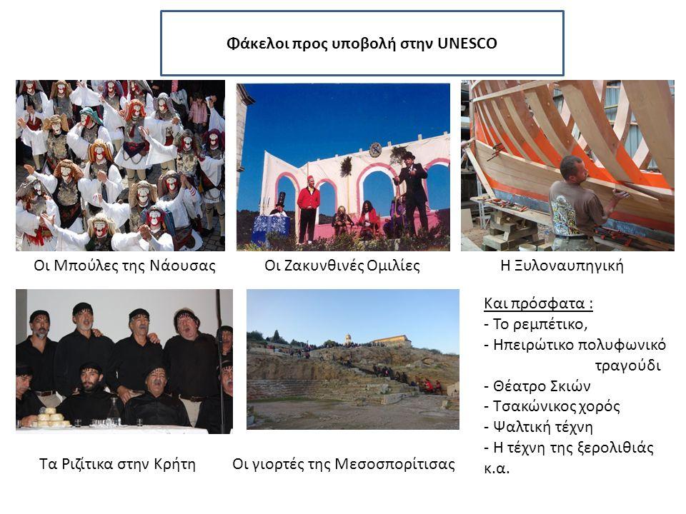 Οι Μπούλες της ΝάουσαςΟι Ζακυνθινές Ομιλίες Τα Ριζίτικα στην Κρήτη Η Ξυλοναυπηγική Οι γιορτές της Μεσοσπορίτισας Φάκελοι προς υποβολή στην UNESCO Και πρόσφατα : - Το ρεμπέτικο, - Ηπειρώτικο πολυφωνικό τραγούδι - Θέατρο Σκιών - Τσακώνικος χορός - Ψαλτική τέχνη - Η τέχνη της ξερολιθιάς κ.α.