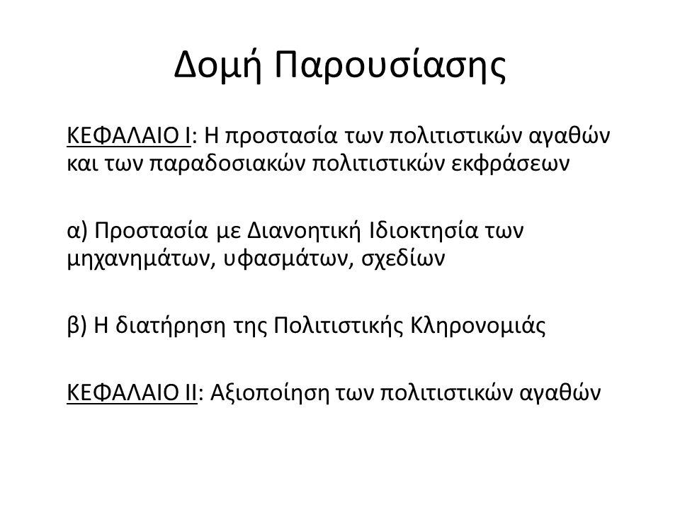 Δομή Παρουσίασης ΚΕΦΑΛΑΙΟ Ι: Η προστασία των πολιτιστικών αγαθών και των παραδοσιακών πολιτιστικών εκφράσεων α) Προστασία με Διανοητική Ιδιοκτησία των μηχανημάτων, υφασμάτων, σχεδίων β) Η διατήρηση της Πολιτιστικής Κληρονομιάς ΚΕΦΑΛΑΙΟ ΙΙ: Αξιοποίηση των πολιτιστικών αγαθών