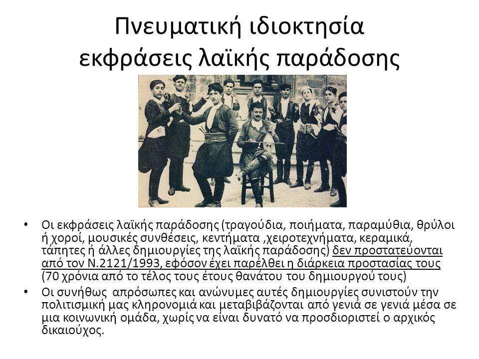 Πνευματική ιδιοκτησία εκφράσεις λαϊκής παράδοσης Οι εκφράσεις λαϊκής παράδοσης (τραγούδια, ποιήματα, παραμύθια, θρύλοι ή χοροί, μουσικές συνθέσεις, κεντήματα,χειροτεχνήματα, κεραμικά, τάπητες ή άλλες δημιουργίες της λαϊκής παράδοσης) δεν προστατεύονται από τον Ν.2121/1993, εφόσον έχει παρέλθει η διάρκεια προστασίας τους (70 χρόνια από το τέλος τους έτους θανάτου του δημιουργού τους) Οι συνήθως απρόσωπες και ανώνυμες αυτές δημιουργίες συνιστούν την πολιτισμική μας κληρονομιά και μεταβιβάζονται από γενιά σε γενιά μέσα σε μια κοινωνική ομάδα, χωρίς να είναι δυνατό να προσδιοριστεί ο αρχικός δικαιούχος.