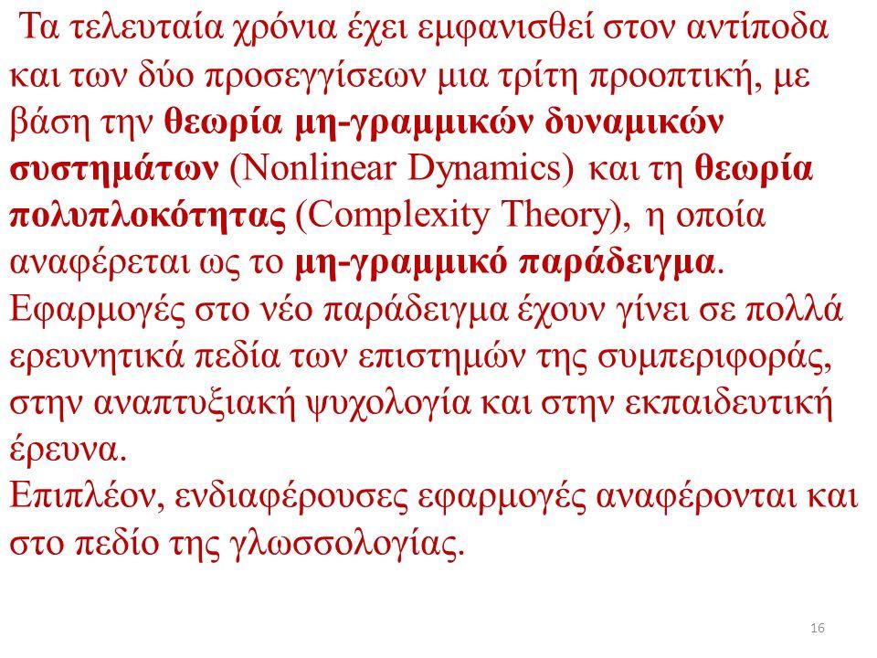 Τα τελευταία χρόνια έχει εμφανισθεί στον αντίποδα και των δύο προσεγγίσεων μια τρίτη προοπτική, με βάση την θεωρία μη-γραμμικών δυναμικών συστημάτων (Nonlinear Dynamics) και τη θεωρία πολυπλοκότητας (Complexity Theory), η οποία αναφέρεται ως το μη-γραμμικό παράδειγμα.