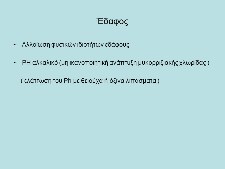 Έδαφος Αλλοίωση φυσικών ιδιοτήτων εδάφους PH αλκαλικό (μη ικανοποιητική ανάπτυξη μυκορριζιακής χλωρίδας ) ( ελάττωση του Ph με θειούχα ή όξινα λιπάσματα )