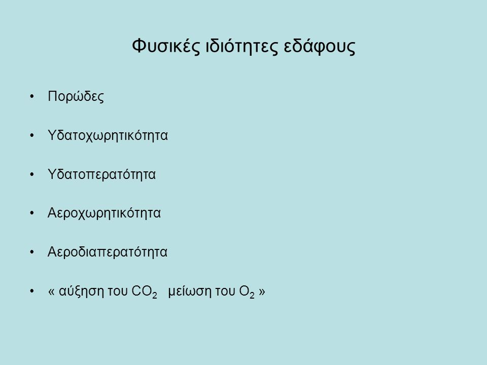 Φυσικές ιδιότητες εδάφους Πορώδες Υδατοχωρητικότητα Υδατοπερατότητα Αεροχωρητικότητα Αεροδιαπερατότητα « αύξηση του CO 2 μείωση του O 2 »