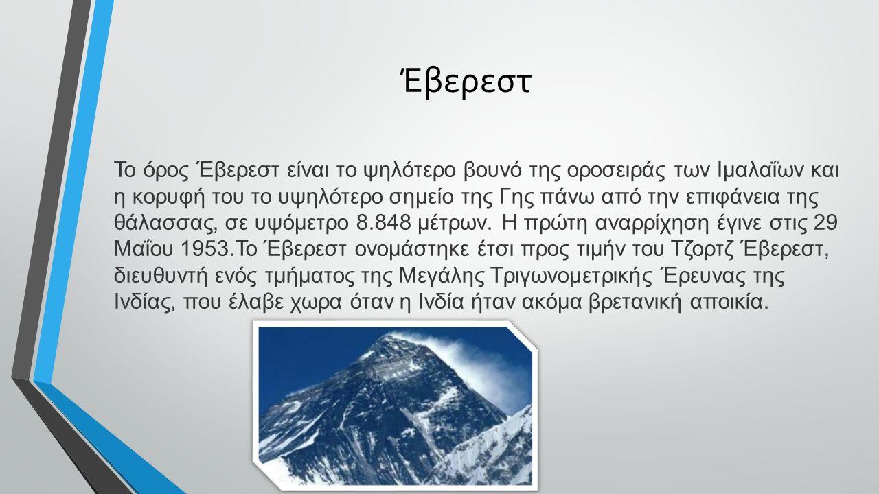 Έβερεστ To όρος Έβερεστ είναι το ψηλότερο βουνό της οροσειράς των Ιμαλαΐων και η κορυφή του το υψηλότερο σημείο της Γης πάνω από την επιφάνεια της θάλασσας, σε υψόμετρο 8.848 μέτρων.