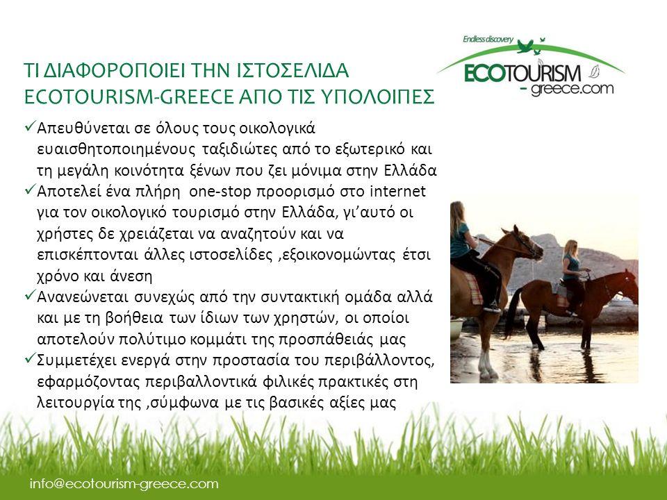 ΤΙ ΔΙΑΦΟΡΟΠΟΙΕΙ ΤΗΝ IΣΤΟΣΕΛΙΔΑ ECOTOURISM-GREECE ΑΠΟ ΤΙΣ ΥΠΟΛΟΙΠΕΣ info@ecotourism-greece.com Απευθύνεται σε όλους τους οικολογικά ευαισθητοποιημένους ταξιδιώτες από το εξωτερικό και τη μεγάλη κοινότητα ξένων που ζει μόνιμα στην Ελλάδα Αποτελεί ένα πλήρη one-stop προορισμό στο internet για τον οικολογικό τουρισμό στην Ελλάδα, γι'αυτό οι χρήστες δε χρειάζεται να αναζητούν και να επισκέπτονται άλλες ιστοσελίδες,εξοικονομώντας έτσι χρόνο και άνεση Ανανεώνεται συνεχώς από την συντακτική ομάδα αλλά και με τη βοήθεια των ίδιων των χρηστών, οι οποίοι αποτελούν πολύτιμο κομμάτι της προσπάθειάς μας Συμμετέχει ενεργά στην προστασία του περιβάλλοντος, εφαρμόζοντας περιβαλλοντικά φιλικές πρακτικές στη λειτουργία της,σύμφωνα με τις βασικές αξίες μας