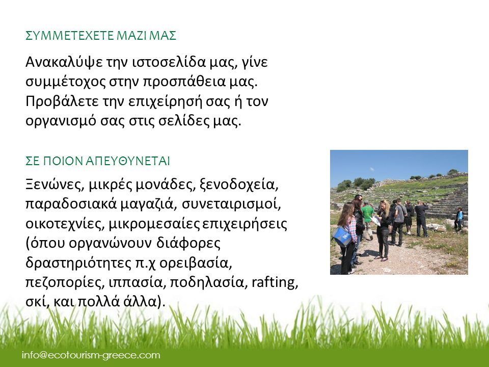 ΣΥΜΜΕΤΕΧΕΤΕ ΜΑΖΙ ΜΑΣ info@ecotourism-greece.com Ανακαλύψε την ιστοσελίδα μας, γίνε συμμέτοχος στην προσπάθεια μας.