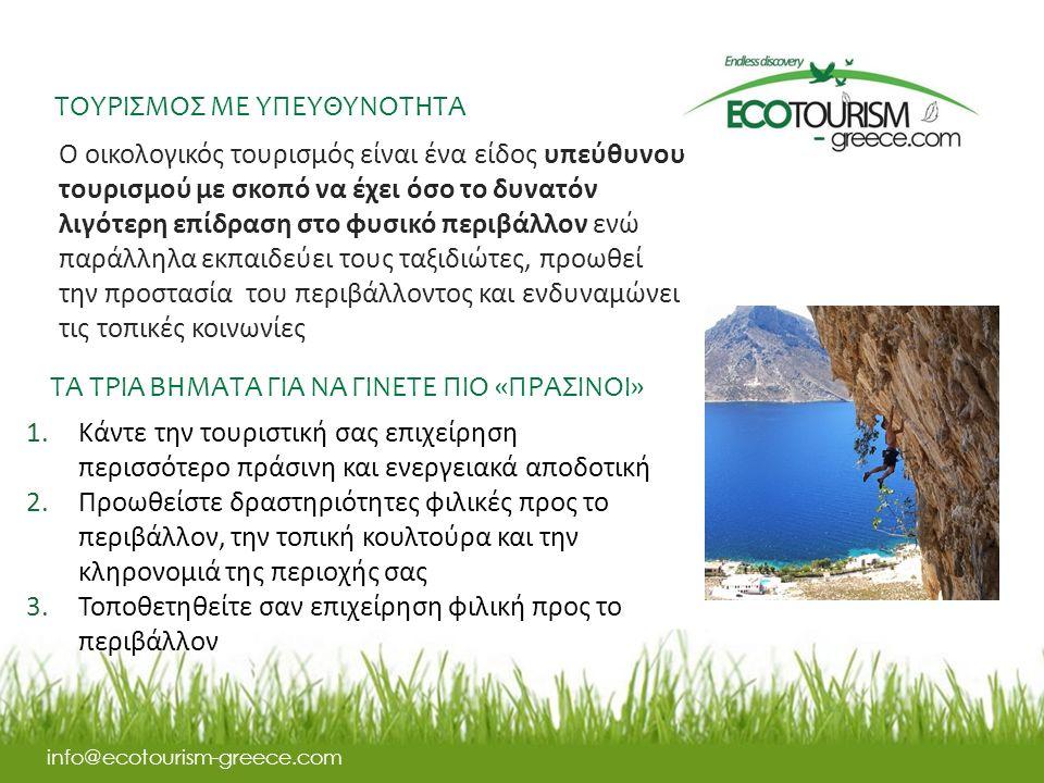 ΤΟΥΡΙΣΜΟΣ ΜΕ ΥΠΕΥΘΥΝΟΤΗΤΑ info@ecotourism-greece.com Ο οικολογικός τουρισμός είναι ένα είδος υπεύθυνου τουρισμού με σκοπό να έχει όσο το δυνατόν λιγότερη επίδραση στο φυσικό περιβάλλον ενώ παράλληλα εκπαιδεύει τους ταξιδιώτες, προωθεί την προστασία του περιβάλλοντος και ενδυναμώνει τις τοπικές κοινωνίες ΤΑ ΤΡΙΑ ΒΗΜΑΤΑ ΓΙΑ ΝΑ ΓΙΝΕΤΕ ΠΙΟ «ΠΡΑΣΙΝΟΙ» 1.Κάντε την τουριστική σας επιχείρηση περισσότερο πράσινη και ενεργειακά αποδοτική 2.Προωθείστε δραστηριότητες φιλικές προς το περιβάλλον, την τοπική κουλτούρα και την κληρονομιά της περιοχής σας 3.Τοποθετηθείτε σαν επιχείρηση φιλική προς το περιβάλλον