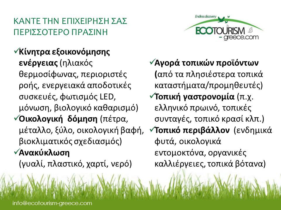 ΚΑΝΤΕ ΤΗΝ ΕΠΙΧΕΙΡΗΣΗ ΣΑΣ ΠΕΡΙΣΣΟΤΕΡΟ ΠΡΑΣΙΝΗ info@ecotourism-greece.com Κίνητρα εξοικονόμησης ενέργειας (ηλιακός θερμοσίφωνας, περιοριστές ροής, ενεργειακά αποδοτικές συσκευές, φωτισμός LED, μόνωση, βιολογικό καθαρισμό) Οικολογική δόμηση (πέτρα, μέταλλο, ξύλο, οικολογική βαφή, βιοκλιματικός σχεδιασμός) Ανακύκλωση (γυαλί, πλαστικό, χαρτί, νερό) Αγορά τοπικών προϊόντων (από τα πλησιέστερα τοπικά καταστήματα/προμηθευτές) Τοπική γαστρονομία (π.χ.