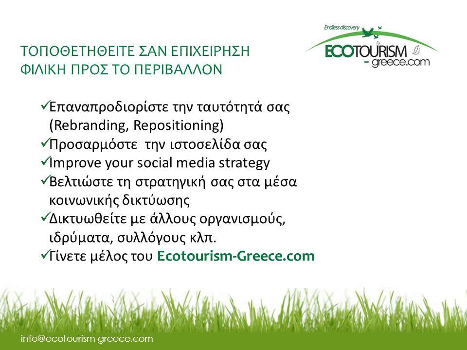 ΤΟΠΟΘΕΤΗΘΕΙΤΕ ΣΑΝ ΕΠΙΧΕΙΡΗΣΗ ΦΙΛΙΚΗ ΠΡΟΣ ΤΟ ΠΕΡΙΒΑΛΛΟΝ info@ecotourism-greece.com Επαναπροδιορίστε την ταυτότητά σας (Rebranding, Repositioning) Προσαρμόστε την ιστοσελίδα σας Improve your social media strategy Βελτιώστε τη στρατηγική σας στα μέσα κοινωνικής δικτύωσης Δικτυωθείτε με άλλους οργανισμούς, ιδρύματα, συλλόγους κλπ.