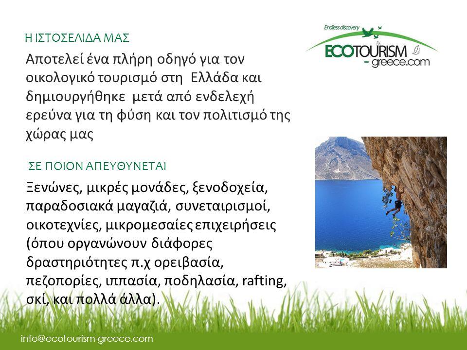 Η ΙΣΤΟΣΕΛΙΔΑ ΜΑΣ info@ecotourism-greece.com Αποτελεί ένα πλήρη οδηγό για τον οικολογικό τουρισμό στη Ελλάδα και δημιουργήθηκε μετά από ενδελεχή ερεύνα για τη φύση και τον πολιτισμό της χώρας μας ΣΕ ΠΟΙΟΝ ΑΠΕΥΘΥΝΕΤΑΙ Ξενώνες, μικρές μονάδες, ξενοδοχεία, παραδοσιακά μαγαζιά, συνεταιρισμοί, οικοτεχνίες, μικρομεσαίες επιχειρήσεις (όπου οργανώνουν διάφορες δραστηριότητες π.χ ορειβασία, πεζοπορίες, ιππασία, ποδηλασία, rafting, σκί, και πολλά άλλα).
