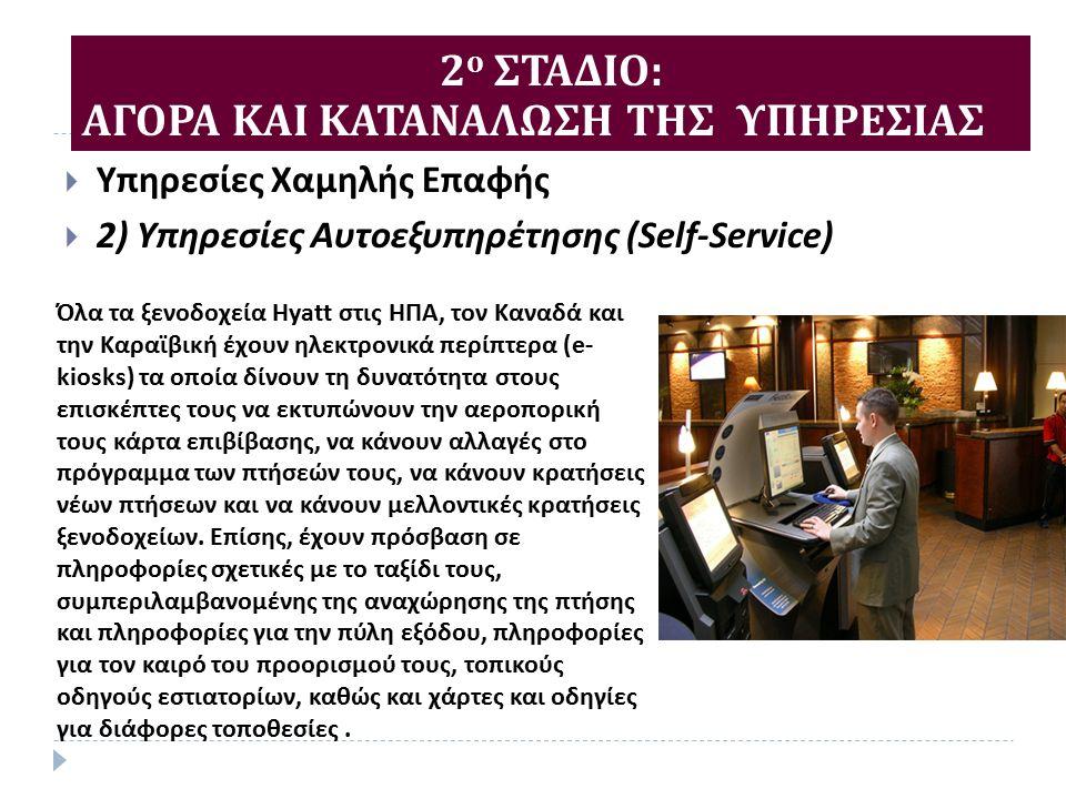  Υπηρεσίες Χαμηλής Επαφής  2) Υπηρεσίες Αυτοεξυπηρέτησης (Self-Service) 2 ο ΣΤΑΔΙΟ : ΑΓΟΡΑ ΚΑΙ ΚΑΤΑΝΑΛΩΣΗ ΤΗΣ ΥΠΗΡΕΣΙΑΣ Όλα τα ξενοδοχεία Hyatt στις ΗΠΑ, τον Καναδά και την Καραϊβική έχουν ηλεκτρονικά περίπτερα (e- kiosks) τα οποία δίνουν τη δυνατότητα στους επισκέπτες τους να εκτυπώνουν την αεροπορική τους κάρτα επιβίβασης, να κάνουν αλλαγές στο πρόγραμμα των πτήσεών τους, να κάνουν κρατήσεις νέων πτήσεων και να κάνουν μελλοντικές κρατήσεις ξενοδοχείων.