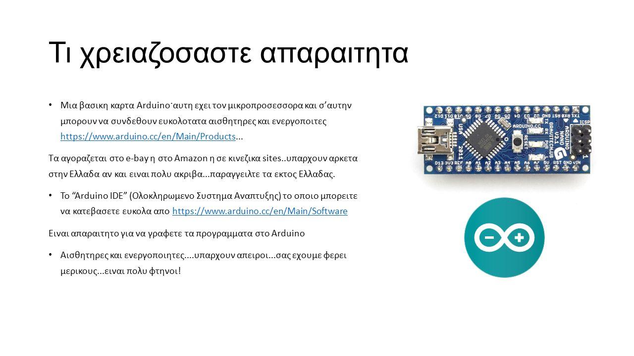 Τι χρειαζοσαστε απαραιτητα Μια βασικη καρτα Arduino·αυτη εχει τον μικροπροσεσσορα και σ'αυτην μπορουν να συνδεθουν ευκολοτατα αισθητηρες και ενεργοποιτες https://www.arduino.cc/en/Main/Products...