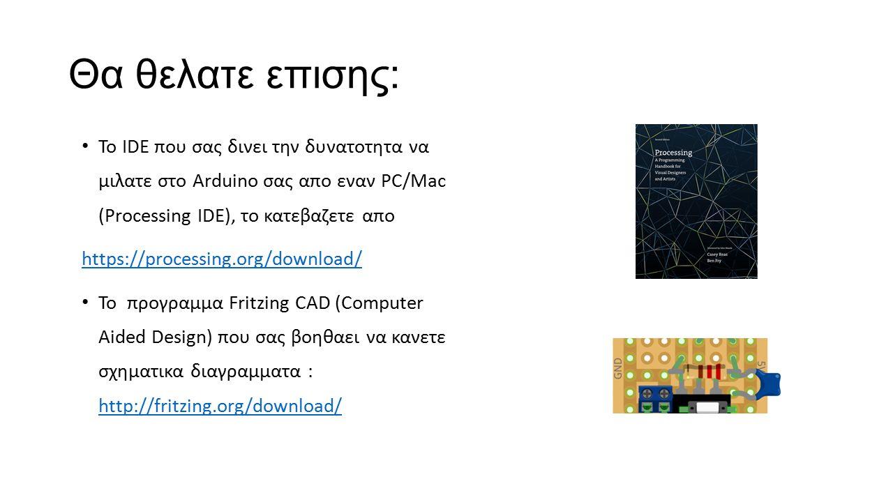 Θα θελατε επισης: Το IDE που σας δινει την δυνατοτητα να μιλατε στο Arduino σας απο εναν PC/Mac (Processing IDE), το κατεβαζετε απο https://processing.org/download/ Το προγραμμα Fritzing CAD (Computer Aided Design) που σας βοηθαει να κανετε σχηματικα διαγραμματα : http://fritzing.org/download/ http://fritzing.org/download/