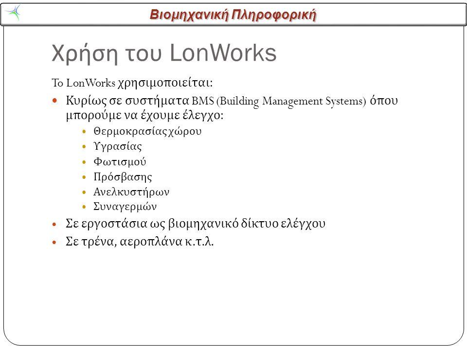 Βιομηχανική Πληροφορική Χρήση του LonWorks 4 To LonWorks χρησιμοποιείται : Κυρίως σε συστήματα BMS (Building Management Systems) όπου μπορούμε να έχουμε έλεγχο : Θερμοκρασίας χώρου Υγρασίας Φωτισμού Πρόσβασης Ανελκυστήρων Συναγερμών Σε εργοστάσια ως βιομηχανικό δίκτυο ελέγχου Σε τρένα, αεροπλάνα κ.