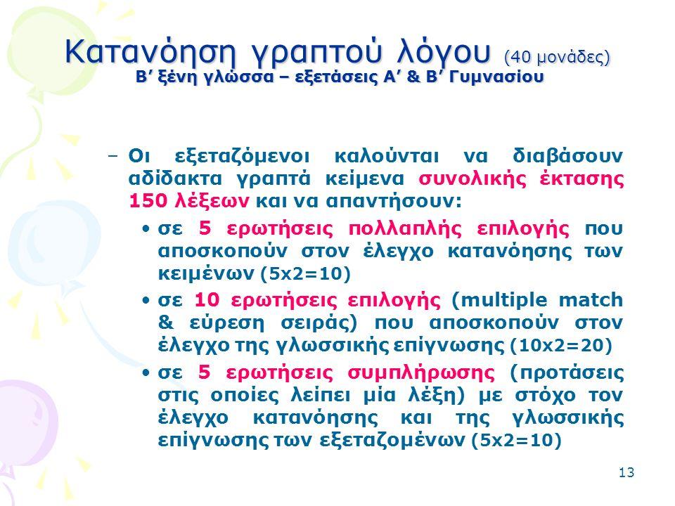 13 Κατανόηση γραπτού λόγου (40 μονάδες) Β' ξένη γλώσσα – εξετάσεις Α' & Β' Γυμνασίου –Οι εξεταζόμενοι καλούνται να διαβάσουν αδίδακτα γραπτά κείμενα συνολικής έκτασης 150 λέξεων και να απαντήσουν: σε 5 ερωτήσεις πολλαπλής επιλογής που αποσκοπούν στον έλεγχο κατανόησης των κειμένων (5x2=10) σε 10 ερωτήσεις επιλογής (multiple match & εύρεση σειράς) που αποσκοπούν στον έλεγχο της γλωσσικής επίγνωσης (10x2=20) σε 5 ερωτήσεις συμπλήρωσης (προτάσεις στις οποίες λείπει μία λέξη) με στόχο τον έλεγχο κατανόησης και της γλωσσικής επίγνωσης των εξεταζομένων (5x2=10)