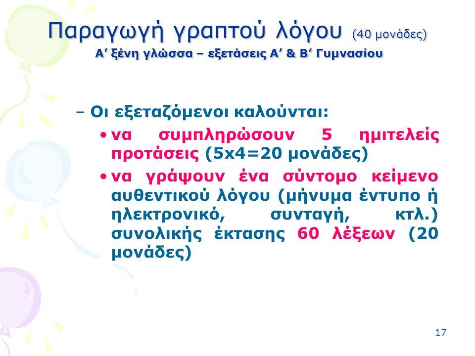 17 Παραγωγή γραπτού λόγου (40 μονάδες) Α' ξένη γλώσσα – εξετάσεις Α' & Β' Γυμνασίου –Οι εξεταζόμενοι καλούνται: να συμπληρώσουν 5 ημιτελείς προτάσεις (5x4=20 μονάδες) να γράψουν ένα σύντομο κείμενο αυθεντικού λόγου (μήνυμα έντυπο ή ηλεκτρονικό, συνταγή, κτλ.) συνολικής έκτασης 60 λέξεων (20 μονάδες)