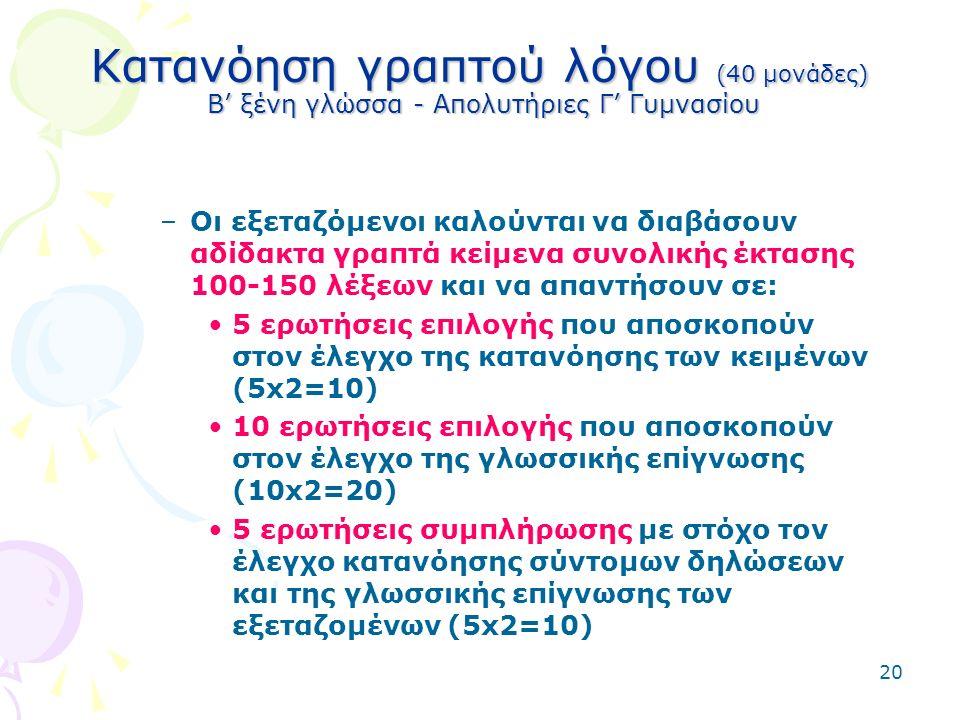20 Κατανόηση γραπτού λόγου (40 μονάδες) Β' ξένη γλώσσα - Απολυτήριες Γ' Γυμνασίου –Οι εξεταζόμενοι καλούνται να διαβάσουν αδίδακτα γραπτά κείμενα συνολικής έκτασης 100-150 λέξεων και να απαντήσουν σε: 5 ερωτήσεις επιλογής που αποσκοπούν στον έλεγχο της κατανόησης των κειμένων (5x2=10) 10 ερωτήσεις επιλογής που αποσκοπούν στον έλεγχο της γλωσσικής επίγνωσης (10x2=20) 5 ερωτήσεις συμπλήρωσης με στόχο τον έλεγχο κατανόησης σύντομων δηλώσεων και της γλωσσικής επίγνωσης των εξεταζομένων (5x2=10)