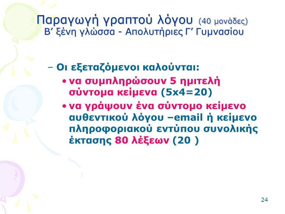 24 Παραγωγή γραπτού λόγου (40 μονάδες) Β' ξένη γλώσσα - Απολυτήριες Γ' Γυμνασίου –Οι εξεταζόμενοι καλούνται: να συμπληρώσουν 5 ημιτελή σύντομα κείμενα (5x4=20) να γράψουν ένα σύντομο κείμενο αυθεντικού λόγου –email ή κείμενο πληροφοριακού εντύπου συνολικής έκτασης 80 λέξεων (20 )