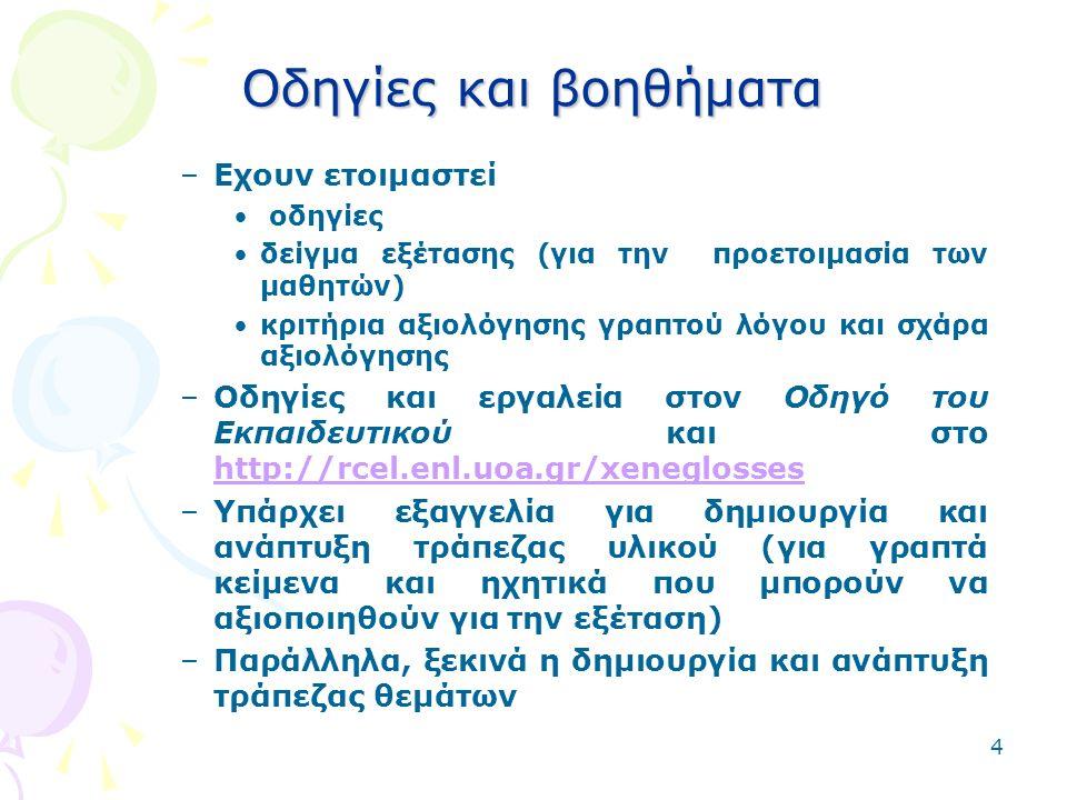 4 Οδηγίες και βοηθήματα –Εχουν ετοιμαστεί οδηγίες δείγμα εξέτασης (για την προετοιμασία των μαθητών) κριτήρια αξιολόγησης γραπτού λόγου και σχάρα αξιολόγησης –Οδηγίες και εργαλεία στον Οδηγό του Εκπαιδευτικού και στο http://rcel.enl.uoa.gr/xeneglosses http://rcel.enl.uoa.gr/xeneglosses –Υπάρχει εξαγγελία για δημιουργία και ανάπτυξη τράπεζας υλικού (για γραπτά κείμενα και ηχητικά που μπορούν να αξιοποιηθούν για την εξέταση) –Παράλληλα, ξεκινά η δημιουργία και ανάπτυξη τράπεζας θεμάτων